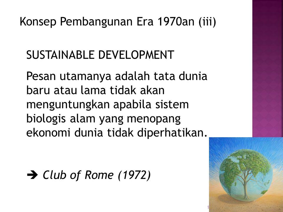 18 Konsep Pembangunan Era 1970an (iii) SUSTAINABLE DEVELOPMENT Pesan utamanya adalah tata dunia baru atau lama tidak akan menguntungkan apabila sistem biologis alam yang menopang ekonomi dunia tidak diperhatikan.