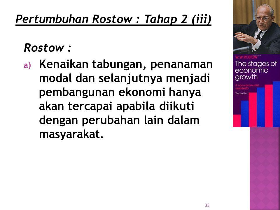33 Rostow : a) Kenaikan tabungan, penanaman modal dan selanjutnya menjadi pembangunan ekonomi hanya akan tercapai apabila diikuti dengan perubahan lain dalam masyarakat.