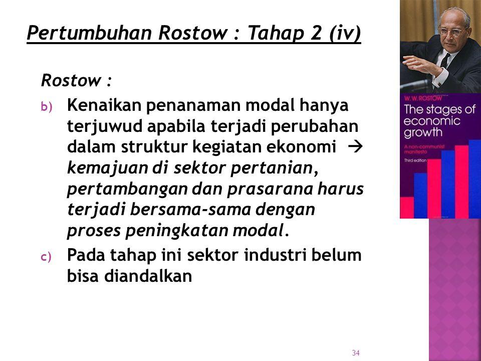 34 Rostow : b) Kenaikan penanaman modal hanya terjuwud apabila terjadi perubahan dalam struktur kegiatan ekonomi  kemajuan di sektor pertanian, pertambangan dan prasarana harus terjadi bersama-sama dengan proses peningkatan modal.