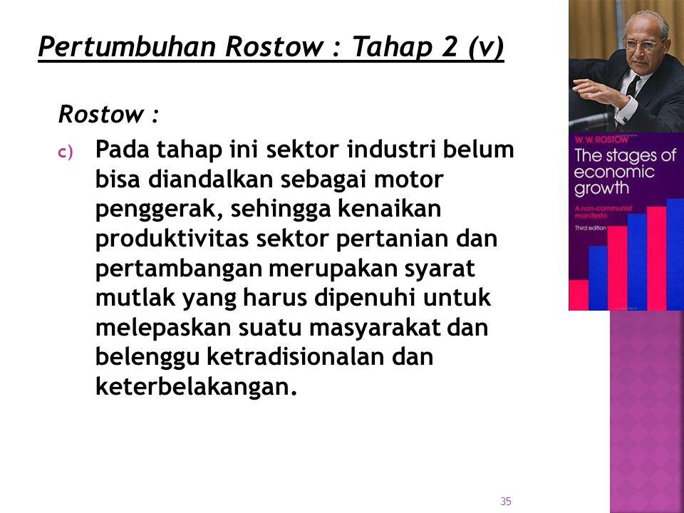 35 Rostow : c) Pada tahap ini sektor industri belum bisa diandalkan sebagai motor penggerak, sehingga kenaikan produktivitas sektor pertanian dan pertambangan merupakan syarat mutlak yang harus dipenuhi untuk melepaskan suatu masyarakat dan belenggu ketradisionalan dan keterbelakangan.