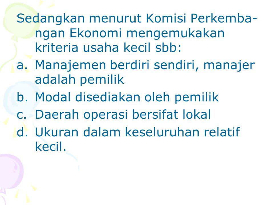Sedangkan menurut Komisi Perkemba- ngan Ekonomi mengemukakan kriteria usaha kecil sbb: a.Manajemen berdiri sendiri, manajer adalah pemilik b.Modal disediakan oleh pemilik c.Daerah operasi bersifat lokal d.Ukuran dalam keseluruhan relatif kecil.