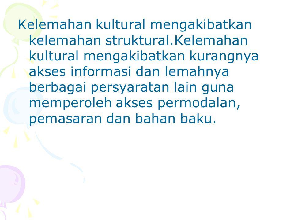 Kelemahan kultural mengakibatkan kelemahan struktural.Kelemahan kultural mengakibatkan kurangnya akses informasi dan lemahnya berbagai persyaratan lain guna memperoleh akses permodalan, pemasaran dan bahan baku.