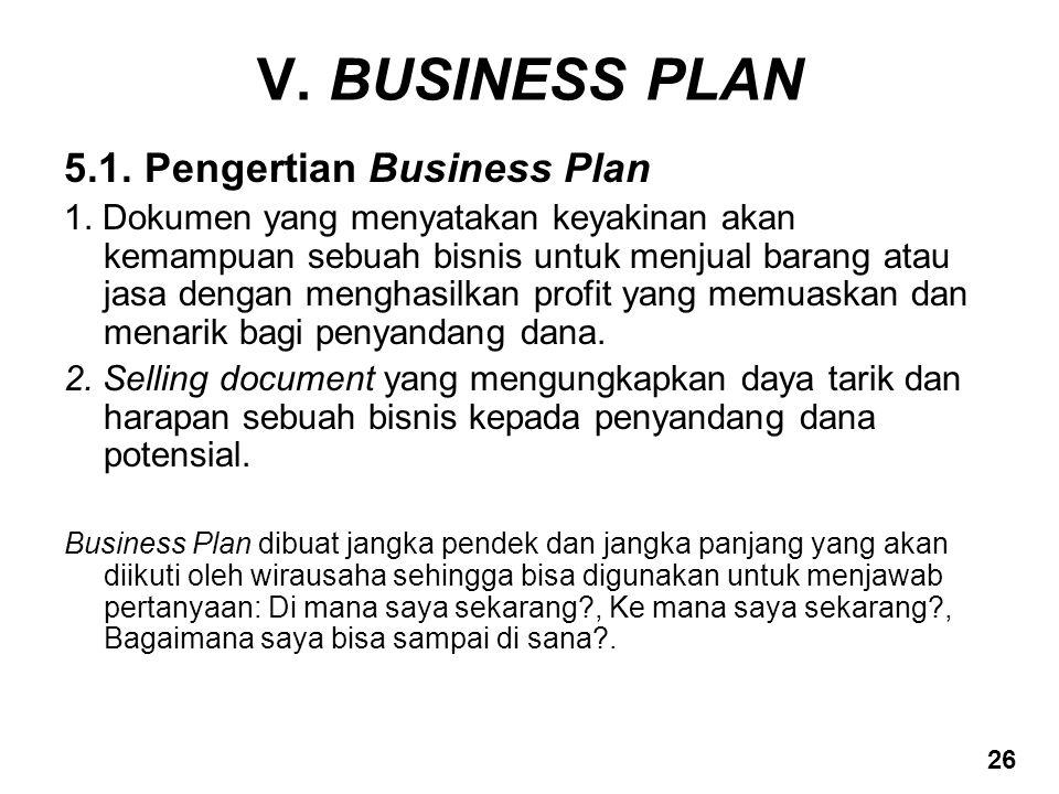 V. BUSINESS PLAN 5.1. Pengertian Business Plan 1. Dokumen yang menyatakan keyakinan akan kemampuan sebuah bisnis untuk menjual barang atau jasa dengan
