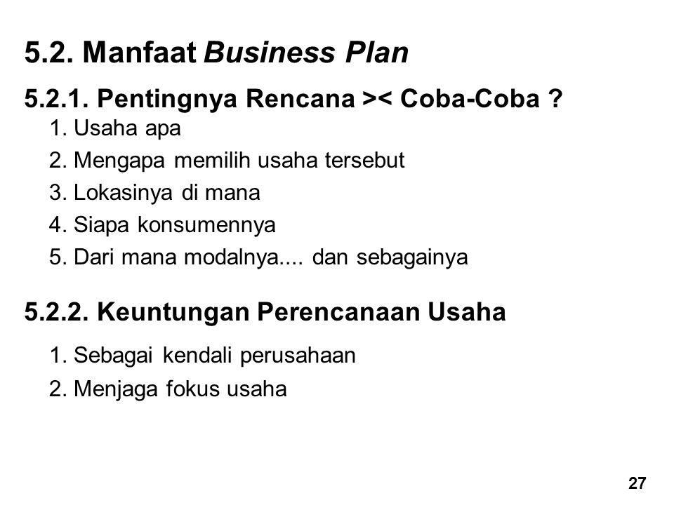 5.2. Manfaat Business Plan 5.2.1. Pentingnya Rencana >< Coba-Coba ? 1. Usaha apa 2. Mengapa memilih usaha tersebut 3. Lokasinya di mana 4. Siapa konsu