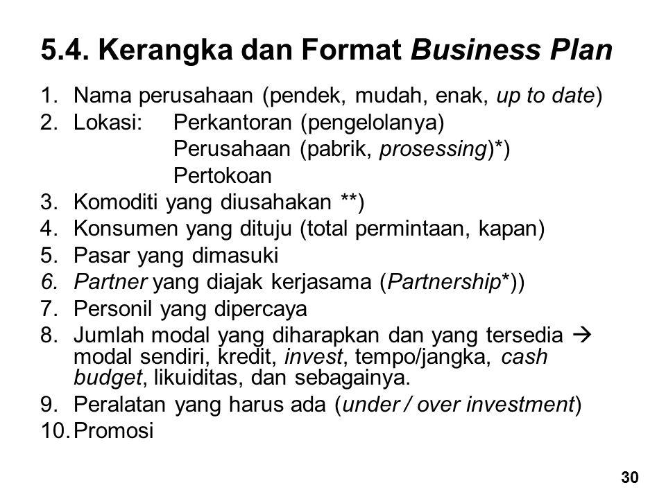 5.4. Kerangka dan Format Business Plan 1.Nama perusahaan (pendek, mudah, enak, up to date) 2.Lokasi: Perkantoran (pengelolanya) Perusahaan (pabrik, pr
