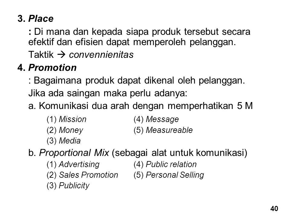 3. Place : Di mana dan kepada siapa produk tersebut secara efektif dan efisien dapat memperoleh pelanggan. Taktik  convennienitas 4. Promotion : Baga