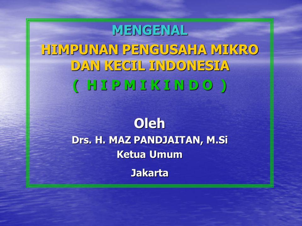 MENGENAL HIMPUNAN PENGUSAHA MIKRO DAN KECIL INDONESIA ( H I P M I K I N D O ) Oleh Drs. H. MAZ PANDJAITAN, M.Si Ketua Umum Jakarta