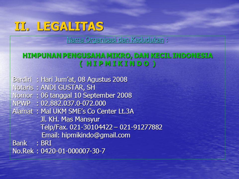 II. LEGALITAS Nama Organisasi dan Kedudukan : HIMPUNAN PENGUSAHA MIKRO, DAN KECIL INDONESIA ( H I P M I K I N D O ) Berdiri: Hari Jum'at, 08 Agustus 2