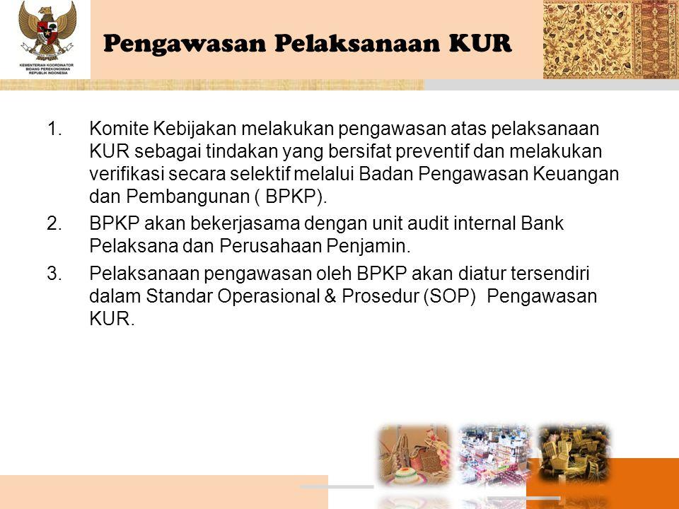 Pengawasan Pelaksanaan KUR 1.Komite Kebijakan melakukan pengawasan atas pelaksanaan KUR sebagai tindakan yang bersifat preventif dan melakukan verifik