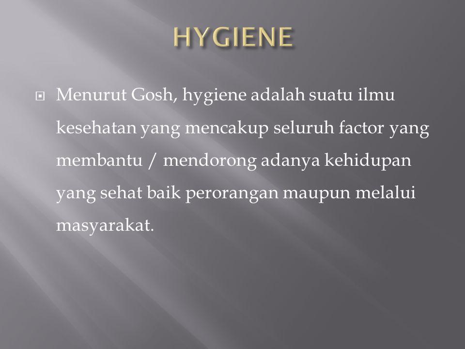  Menurut Gosh, hygiene adalah suatu ilmu kesehatan yang mencakup seluruh factor yang membantu / mendorong adanya kehidupan yang sehat baik perorangan