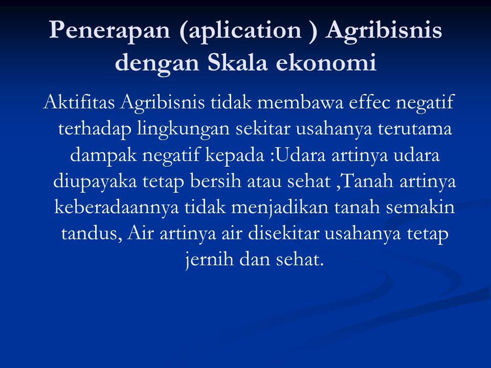 Penerapan (aplication ) Agribisnis dengan Skala ekonomi Aktifitas Agribisnis tidak membawa effec negatif terhadap lingkungan sekitar usahanya terutama