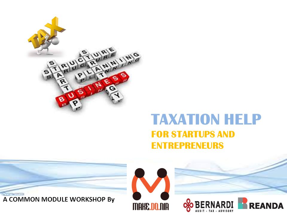 TAXATION HELP FOR STARTUPS AND ENTREPRENEURS A COMMON MODULE WORKSHOP By