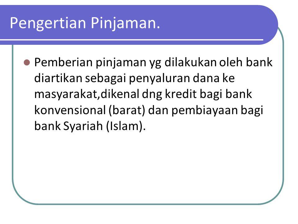 Pengertian Pinjaman. Pemberian pinjaman yg dilakukan oleh bank diartikan sebagai penyaluran dana ke masyarakat,dikenal dng kredit bagi bank konvension