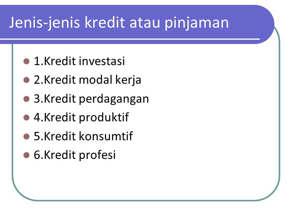 Jenis-jenis kredit atau pinjaman 1.Kredit investasi 2.Kredit modal kerja 3.Kredit perdagangan 4.Kredit produktif 5.Kredit konsumtif 6.Kredit profesi