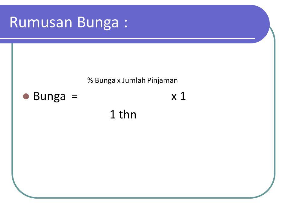 Rumusan Bunga : % Bunga x Jumlah Pinjaman Bunga = x 1 1 thn
