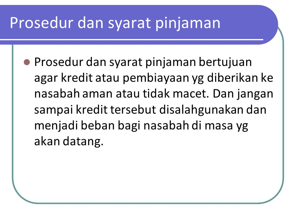 Prosedur dan syarat pinjaman Prosedur dan syarat pinjaman bertujuan agar kredit atau pembiayaan yg diberikan ke nasabah aman atau tidak macet. Dan jan