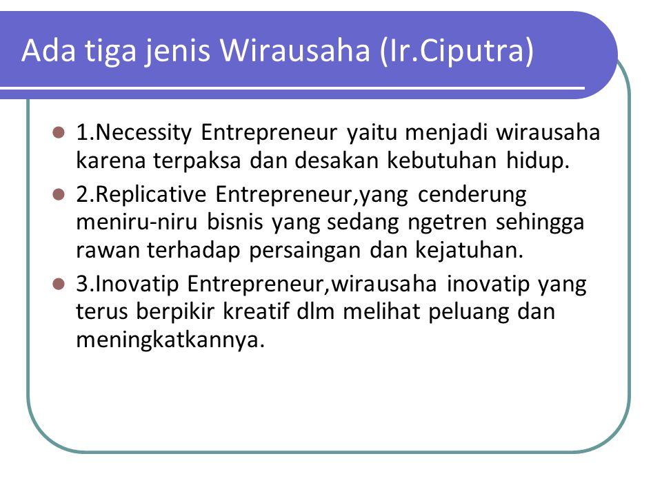 Ada tiga jenis Wirausaha (Ir.Ciputra) 1.Necessity Entrepreneur yaitu menjadi wirausaha karena terpaksa dan desakan kebutuhan hidup. 2.Replicative Entr