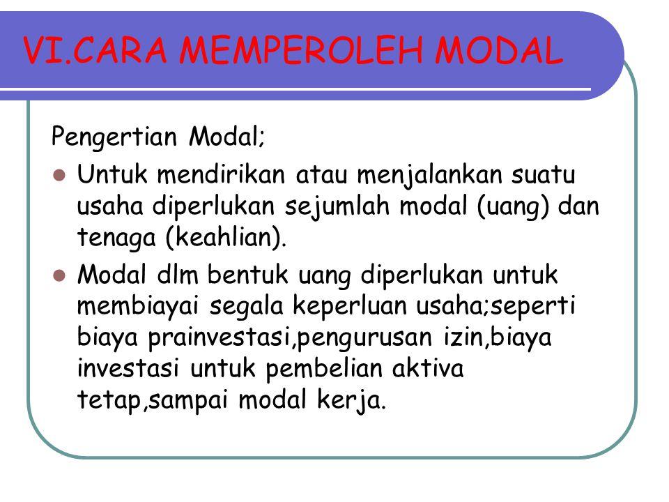 VI.CARA MEMPEROLEH MODAL Pengertian Modal; Untuk mendirikan atau menjalankan suatu usaha diperlukan sejumlah modal (uang) dan tenaga (keahlian). Modal