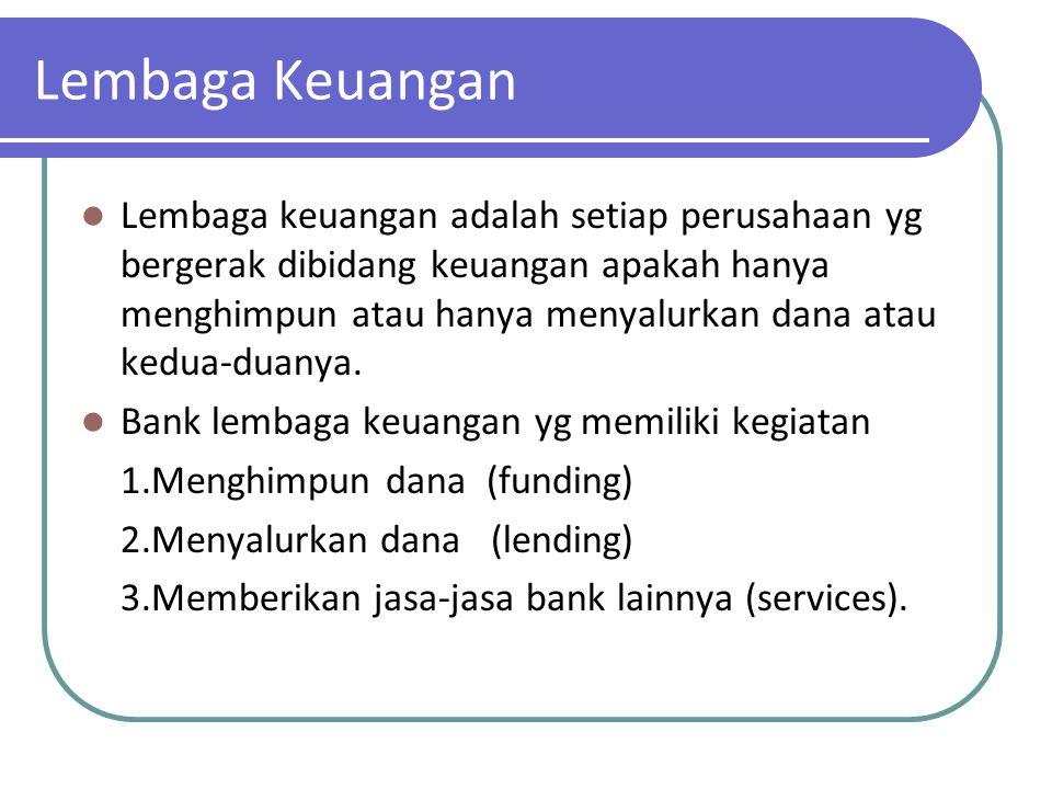 Lembaga Keuangan Lembaga keuangan adalah setiap perusahaan yg bergerak dibidang keuangan apakah hanya menghimpun atau hanya menyalurkan dana atau kedu