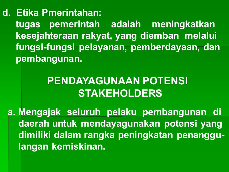 d. Etika Pmerintahan: tugas pemerintah adalah meningkatkan kesejahteraan rakyat, yang diemban melalui fungsi-fungsi pelayanan, pemberdayaan, dan pemba