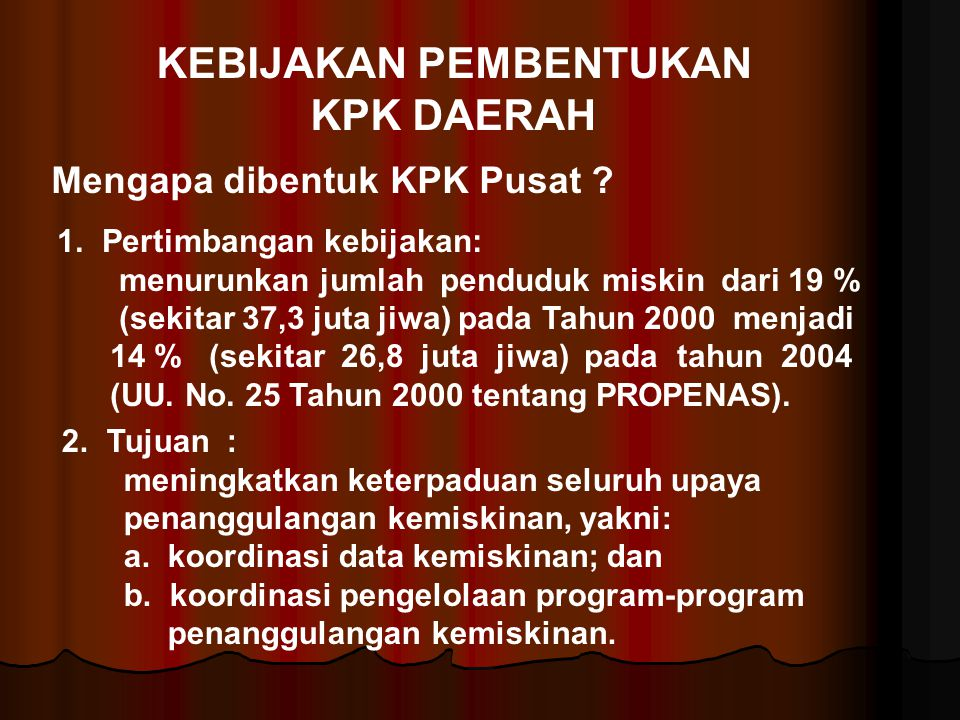 KEBIJAKAN PEMBENTUKAN KPK DAERAH Mengapa dibentuk KPK Pusat ? 1. Pertimbangan kebijakan: menurunkan jumlah penduduk miskin dari 19 % (sekitar 37,3 jut
