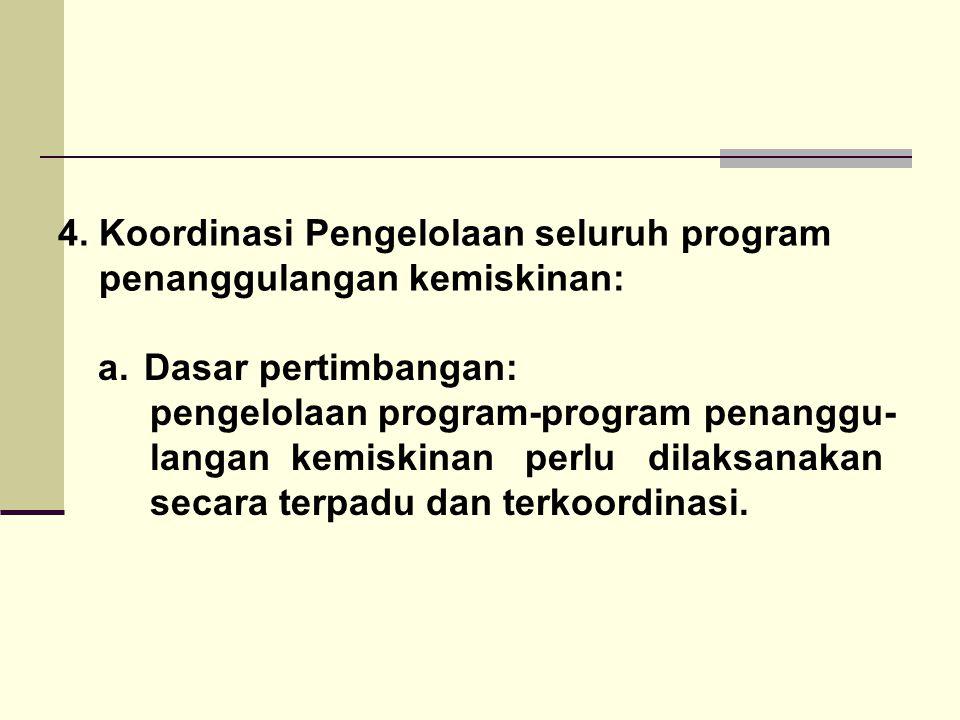 4. Koordinasi Pengelolaan seluruh program penanggulangan kemiskinan: a. Dasar pertimbangan: pengelolaan program-program penanggu- langan kemiskinan pe