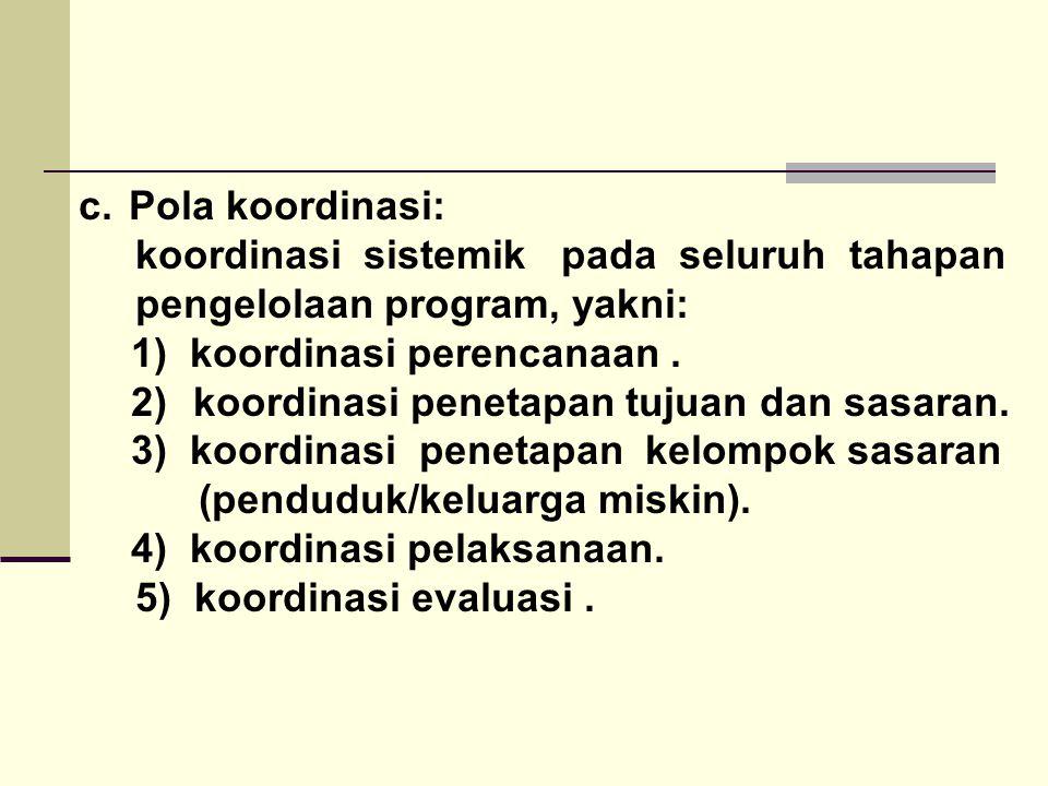 c. Pola koordinasi: koordinasi sistemik pada seluruh tahapan pengelolaan program, yakni: 1) koordinasi perencanaan. 2) koordinasi penetapan tujuan dan