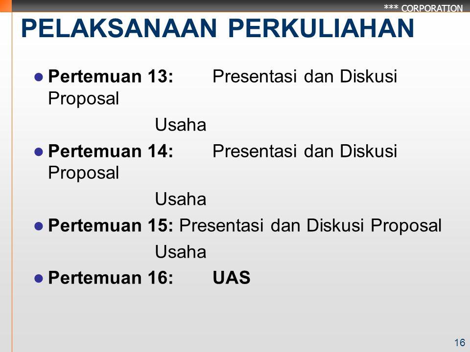 *** CORPORATION PELAKSANAAN PERKULIAHAN Pertemuan 13:Presentasi dan Diskusi Proposal Usaha Pertemuan 14:Presentasi dan Diskusi Proposal Usaha Pertemuan 15: Presentasi dan Diskusi Proposal Usaha Pertemuan 16:UAS 16