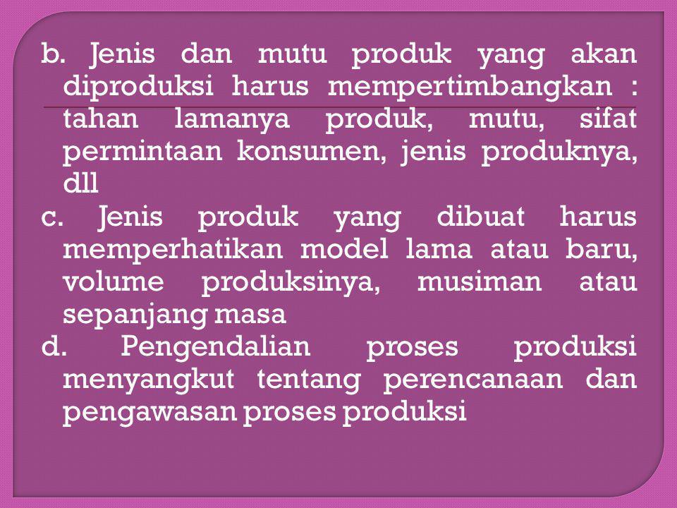 b. Jenis dan mutu produk yang akan diproduksi harus mempertimbangkan : tahan lamanya produk, mutu, sifat permintaan konsumen, jenis produknya, dll c.