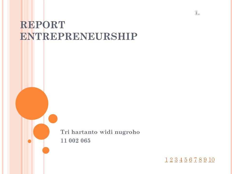 REPORT ENTREPRENEURSHIP Tri hartanto widi nugroho 11 002 065 11 2 3 4 5 6 7 8 9 102345678910