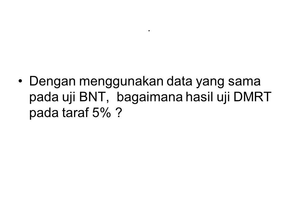 . Dengan menggunakan data yang sama pada uji BNT, bagaimana hasil uji DMRT pada taraf 5% ?