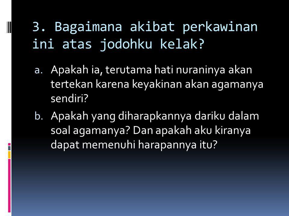 3. Bagaimana akibat perkawinan ini atas jodohku kelak? a. Apakah ia, terutama hati nuraninya akan tertekan karena keyakinan akan agamanya sendiri? b.