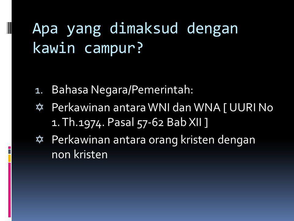 Apa yang dimaksud dengan kawin campur? 1. Bahasa Negara/Pemerintah:  Perkawinan antara WNI dan WNA [ UURI No 1. Th.1974. Pasal 57-62 Bab XII ]  Perk