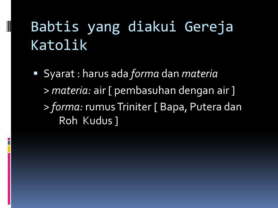Babtis yang diakui Gereja Katolik  Syarat : harus ada forma dan materia > materia: air [ pembasuhan dengan air ] > forma: rumus Triniter [ Bapa, Pute