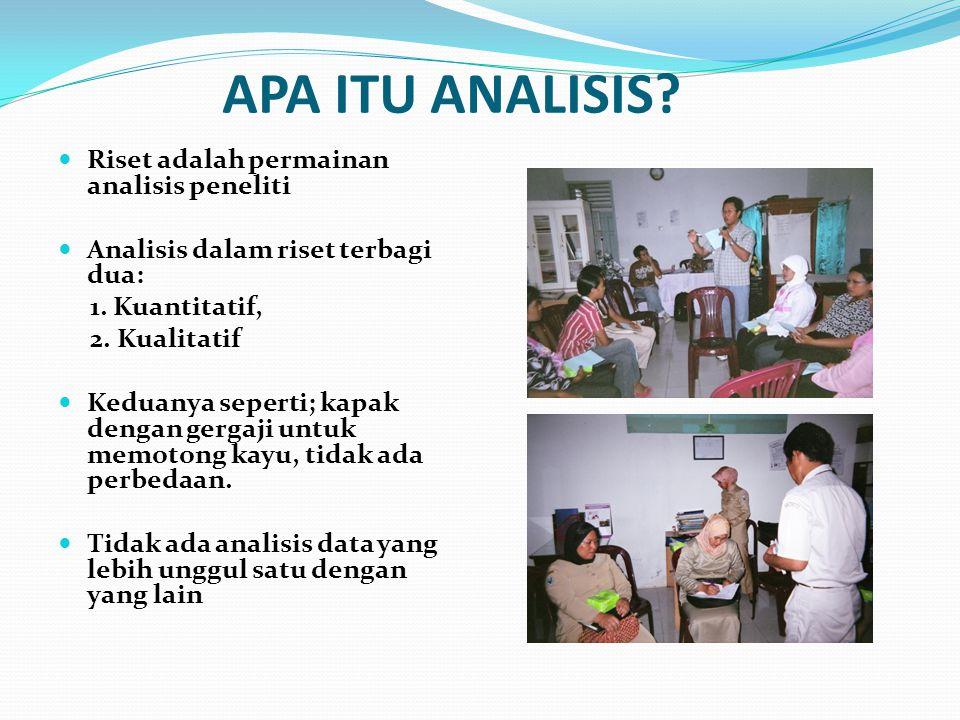 APA ITU ANALISIS? Riset adalah permainan analisis peneliti Analisis dalam riset terbagi dua: 1. Kuantitatif, 2. Kualitatif Keduanya seperti; kapak den
