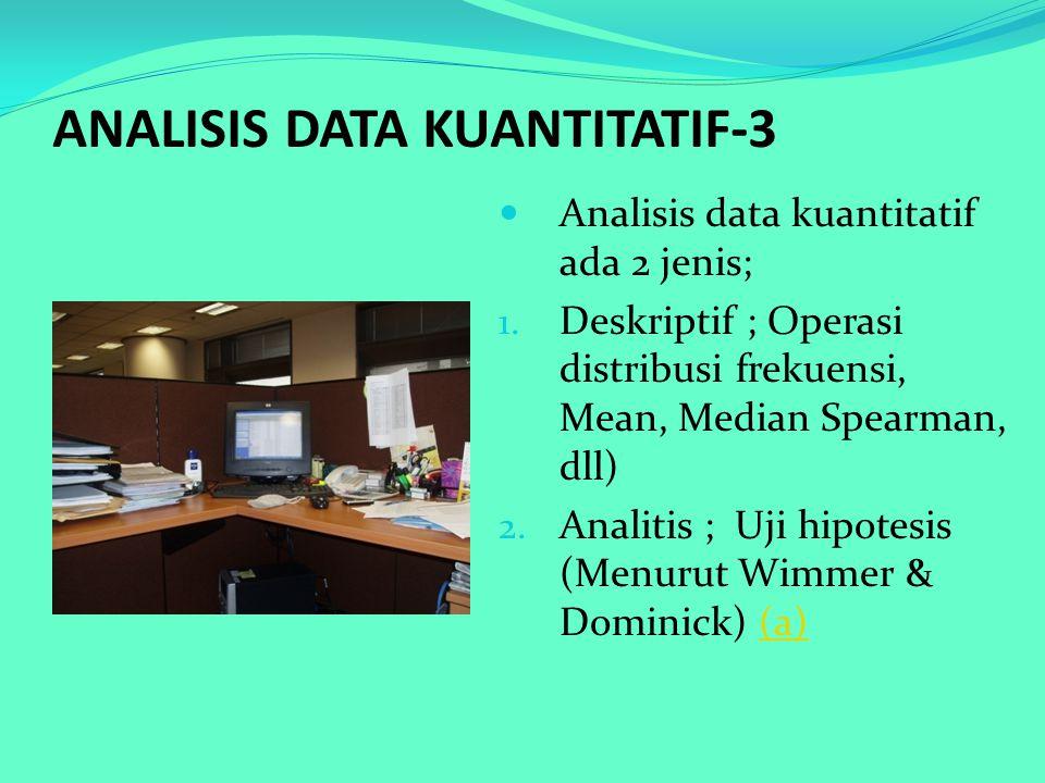 ANALISIS DATA KUANTITATIF-3 Analisis data kuantitatif ada 2 jenis; 1. Deskriptif ; Operasi distribusi frekuensi, Mean, Median Spearman, dll) 2. Analit