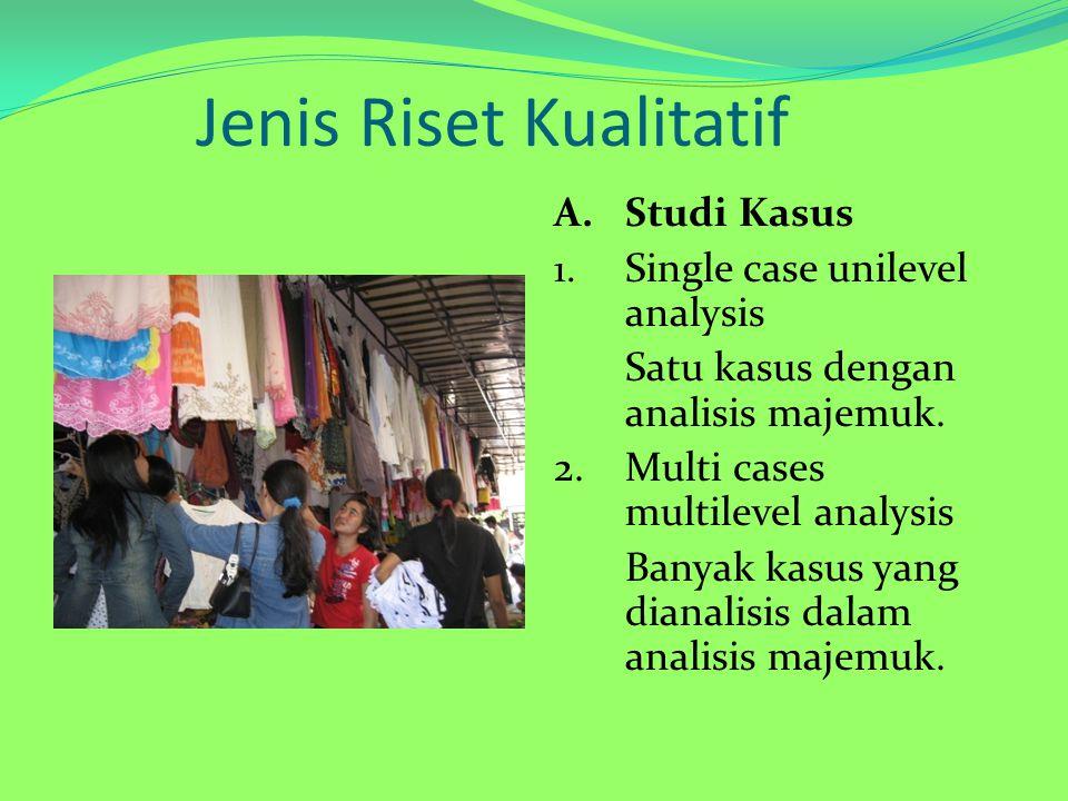 Jenis Riset Kualitatif A.Studi Kasus 1. Single case unilevel analysis Satu kasus dengan analisis majemuk. 2.Multi cases multilevel analysis Banyak kas