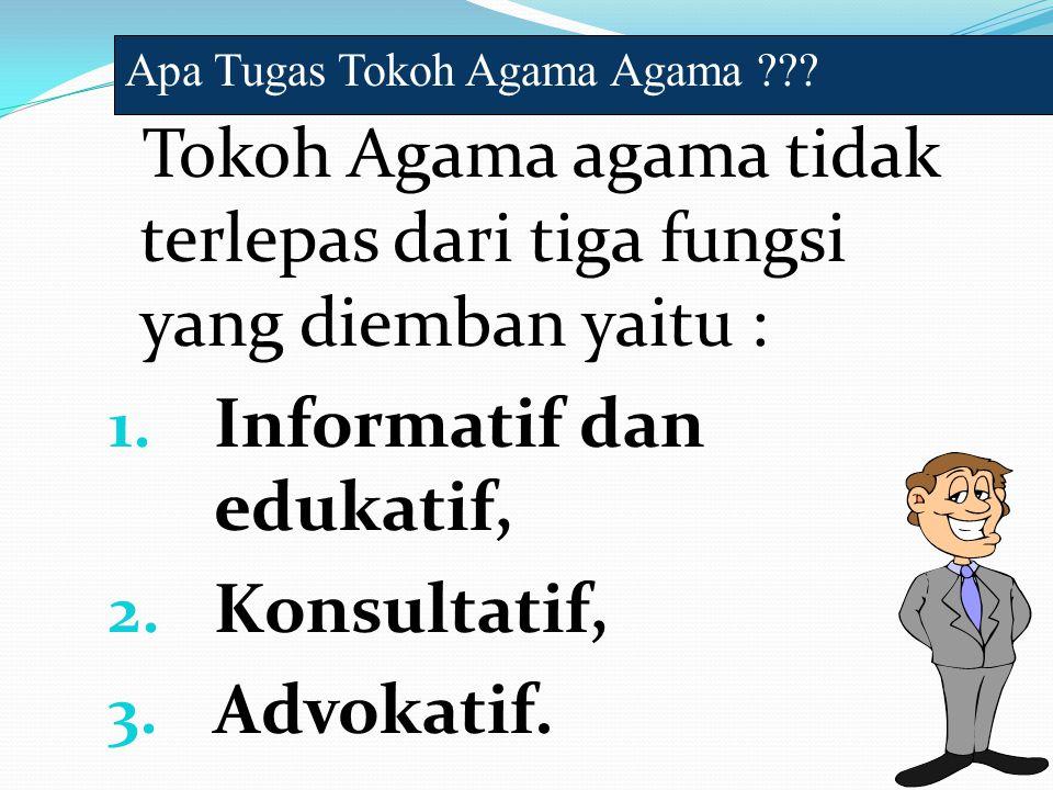 Tokoh Agama agama tidak terlepas dari tiga fungsi yang diemban yaitu : 1. Informatif dan edukatif, 2. Konsultatif, 3. Advokatif. Apa Tugas Tokoh Agama