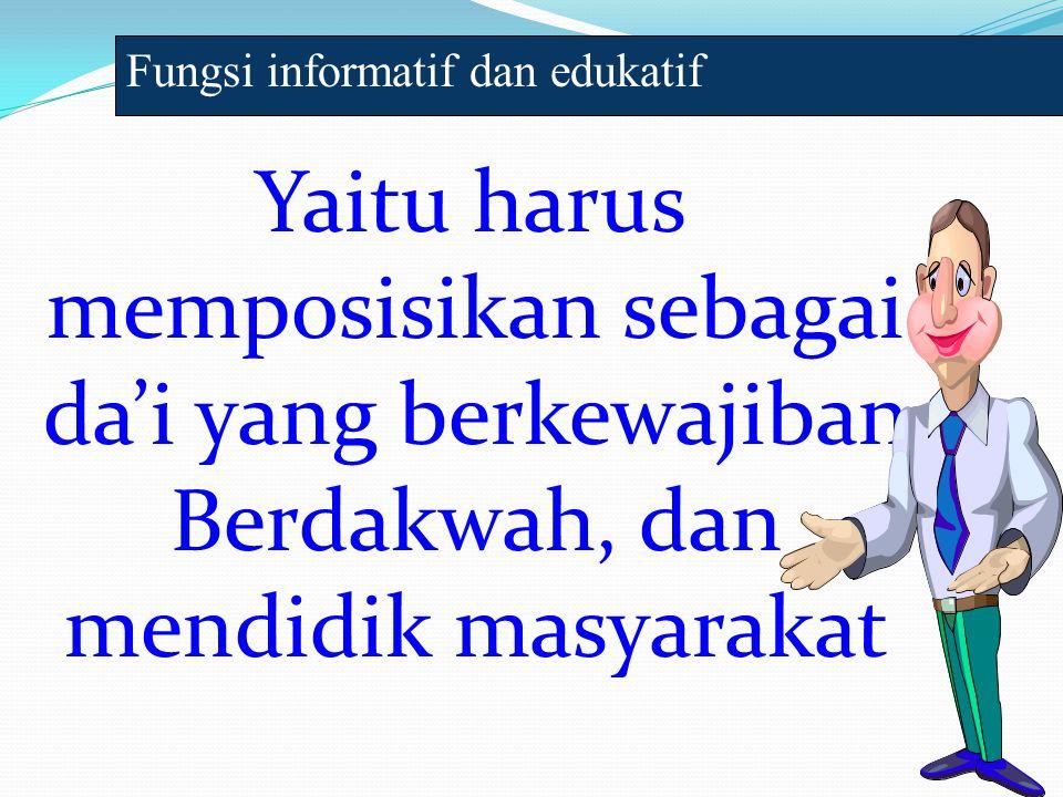 Yaitu harus memposisikan sebagai da'i yang berkewajiban Berdakwah, dan mendidik masyarakat Fungsi informatif dan edukatif