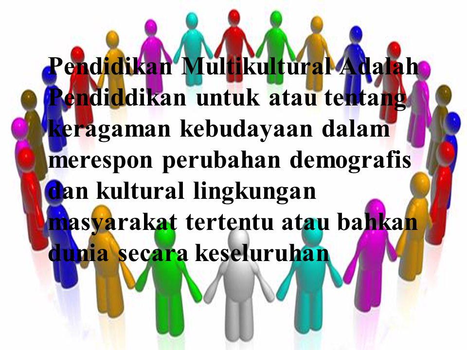 Pendidikan Multikultural Adalah Pendiddikan untuk atau tentang keragaman kebudayaan dalam merespon perubahan demografis dan kultural lingkungan masyar