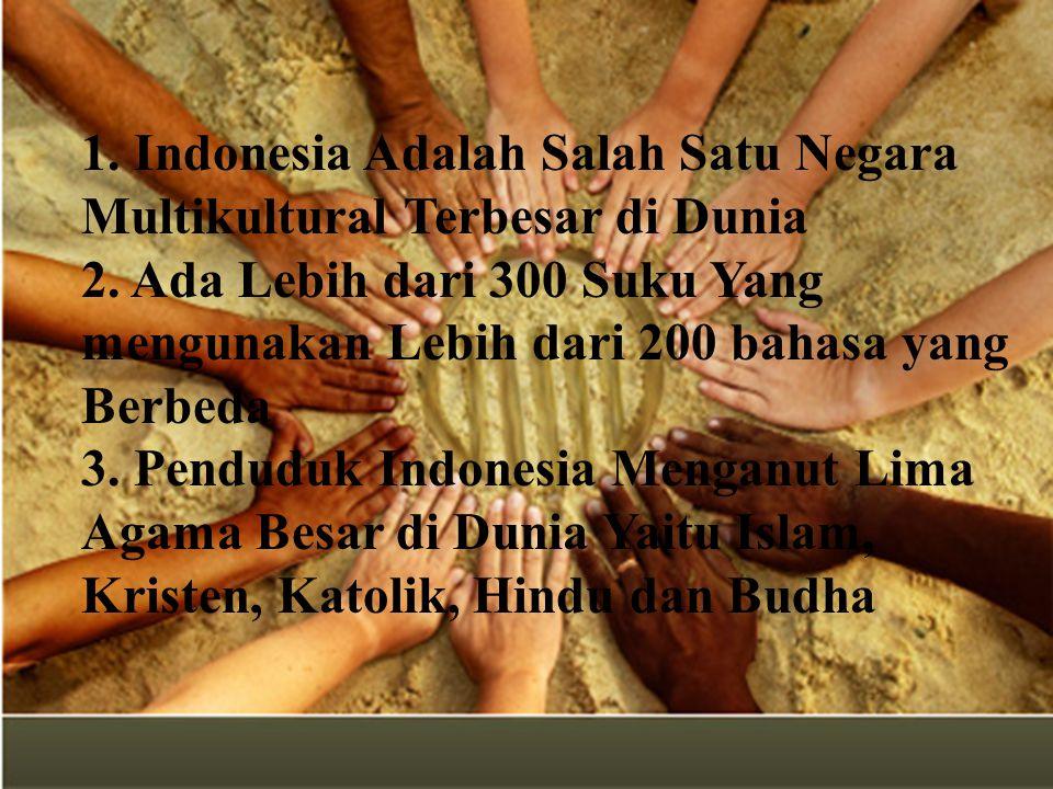 1. Indonesia Adalah Salah Satu Negara Multikultural Terbesar di Dunia 2. Ada Lebih dari 300 Suku Yang mengunakan Lebih dari 200 bahasa yang Berbeda 3.