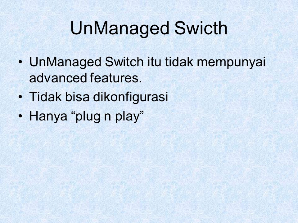 UnManaged Swicth UnManaged Switch itu tidak mempunyai advanced features.