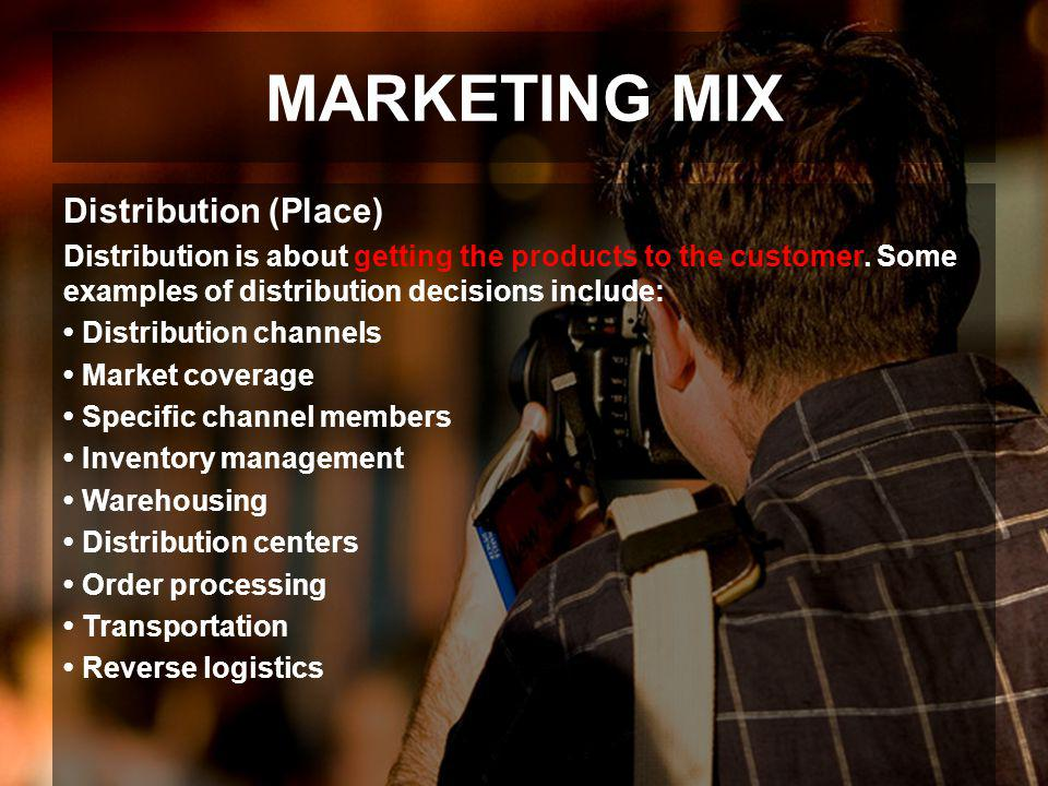 MARKETING MIX Distribution (Place) Distribution is about getting the products to the customer. Some examples of distribution decisions include: Distri