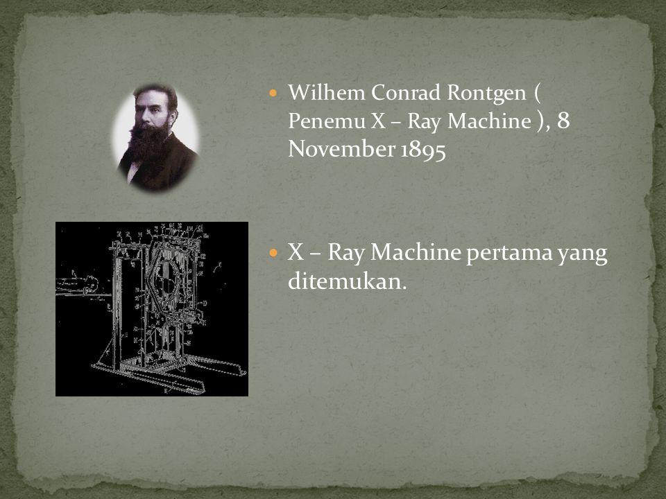 Wilhem Conrad Rontgen ( Penemu X – Ray Machine ), 8 November 1895 X – Ray Machine pertama yang ditemukan.