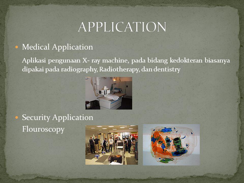 Medical Application Aplikasi pengunaan X- ray machine, pada bidang kedokteran biasanya dipakai pada radiography, Radiotherapy, dan dentistry Security Application Flouroscopy