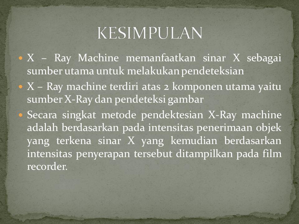X – Ray Machine memanfaatkan sinar X sebagai sumber utama untuk melakukan pendeteksian X – Ray machine terdiri atas 2 komponen utama yaitu sumber X-Ray dan pendeteksi gambar Secara singkat metode pendektesian X-Ray machine adalah berdasarkan pada intensitas penerimaan objek yang terkena sinar X yang kemudian berdasarkan intensitas penyerapan tersebut ditampilkan pada film recorder.