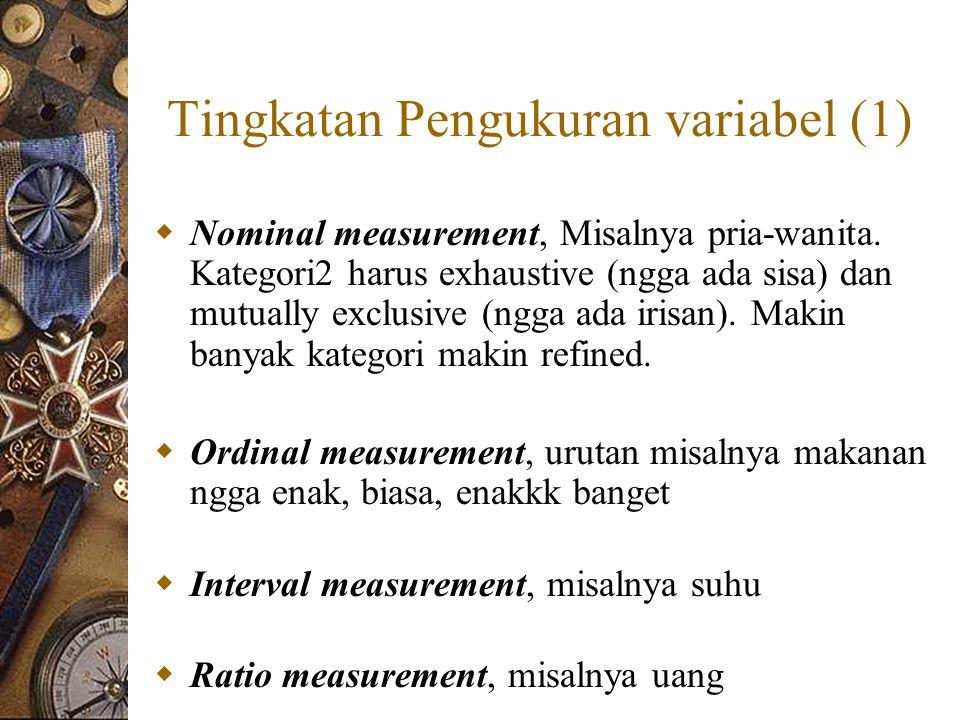 Tingkatan Pengukuran variabel (1)  Nominal measurement, Misalnya pria-wanita. Kategori2 harus exhaustive (ngga ada sisa) dan mutually exclusive (ngga