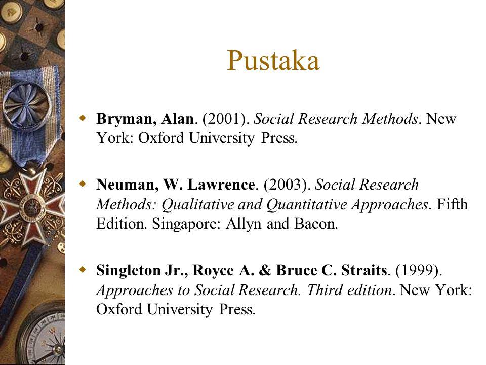 Pustaka  Bryman, Alan. (2001). Social Research Methods. New York: Oxford University Press.  Neuman, W. Lawrence. (2003). Social Research Methods: Qu