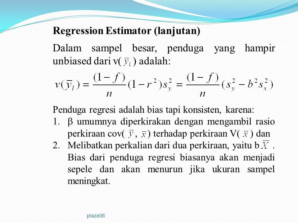 praze06 Regression Estimator (lanjutan) Dalam sampel besar, penduga yang hampir unbiased dari v( ) adalah: Penduga regresi adalah bias tapi konsisten,