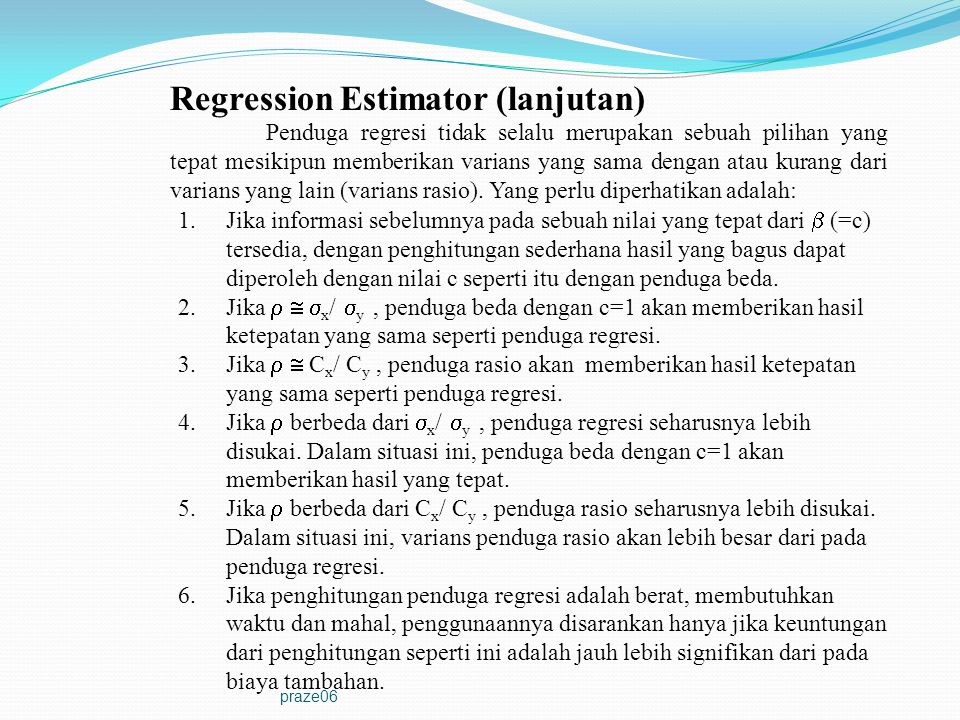 praze06 Regression Estimator (lanjutan) Penduga regresi tidak selalu merupakan sebuah pilihan yang tepat mesikipun memberikan varians yang sama dengan
